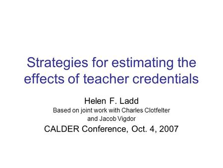 Strategies for estimating the effects of teacher credentials Helen F. Ladd Based on joint work with Charles Clotfelter and Jacob Vigdor CALDER Conference,