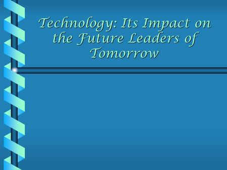 Technology: Its Impact on the Future Leaders of Tomorrow.