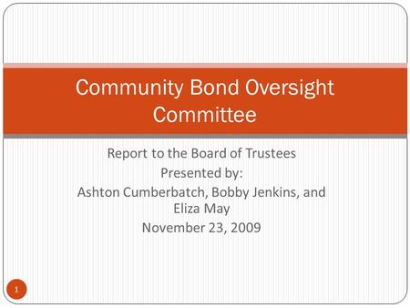 Report to the Board of Trustees Presented by: Ashton Cumberbatch, Bobby Jenkins, and Eliza May November 23, 2009 1 Community Bond Oversight Committee.