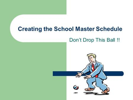 Creating the School Master Schedule Don't Drop This Ball !!