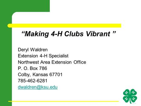 """Making 4-H Clubs Vibrant "" Deryl Waldren Extension 4-H Specialist Northwest Area Extension Office P. O. Box 786 Colby, Kansas 67701 785-462-6281"