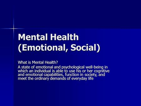 Mental Health (Emotional, Social) What is Mental Health? A state of emotional and psychological well-being in which an individual is able to use his or.