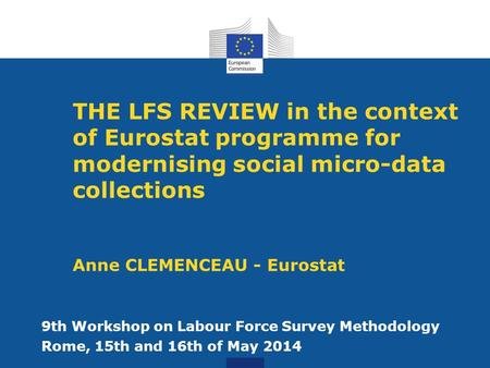 THE LFS REVIEW in the context of Eurostat programme for modernising social micro-data collections Anne CLEMENCEAU - Eurostat 9th Workshop on Labour Force.