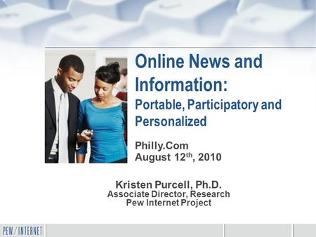Online News and Information: Portable, Participatory and Personalized Kristen Purcell, Ph.D. Associate Director, Research Pew Internet Project Philly.Com.