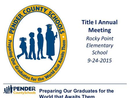 Preparing Our Graduates for the World that Awaits Them Title I Annual Meeting Rocky Point Elementary School 9-24-2015.