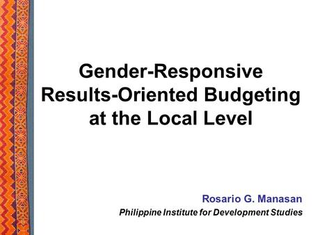 Gender-Responsive Results-Oriented Budgeting at the Local Level Rosario G. Manasan Philippine Institute for Development Studies.
