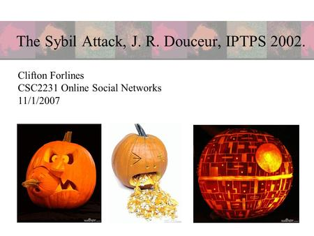 The Sybil Attack, J. R. Douceur, IPTPS 2002. Clifton Forlines CSC2231 Online Social Networks 11/1/2007.