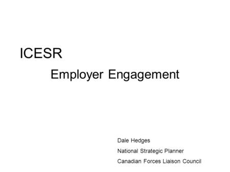 ICESR Employer Engagement Dale Hedges National Strategic Planner Canadian Forces Liaison Council.