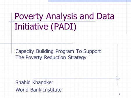 1 Poverty Analysis and Data Initiative (PADI) Capacity Building Program To Support The Poverty Reduction Strategy Shahid Khandker World Bank Institute.