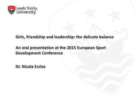Girls, friendship and leadership: the delicate balance An oral presentation at the 2015 European Sport Development Conference Dr. Nicola Eccles.