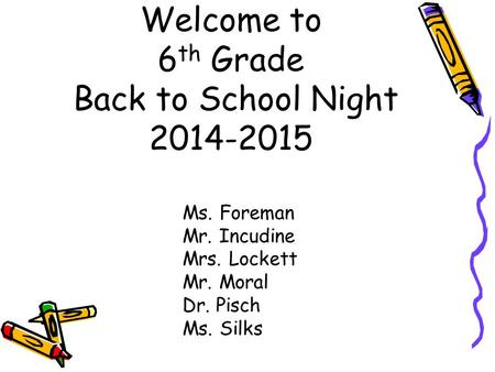 Welcome to 6 th Grade Back to School Night 2014-2015 Ms. Foreman Mr. Incudine Mrs. Lockett Mr. Moral Dr. Pisch Ms. Silks.