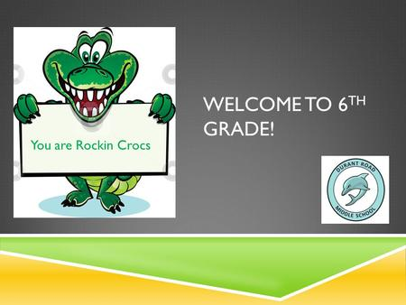WELCOME TO 6 TH GRADE! You are Rockin Crocs. OUR GOAL TONIGHT  Help you understand who we are  Help you understand some differences between 5 th grade.