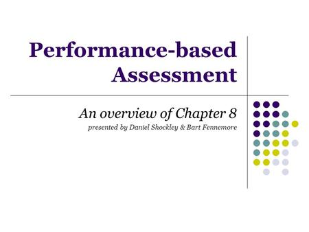 Performance-based Assessment An overview of Chapter 8 presented by Daniel Shockley & Bart Fennemore.