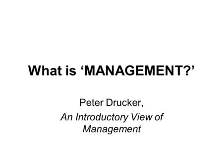 What is 'MANAGEMENT?' Peter Drucker, An Introductory View of Management.