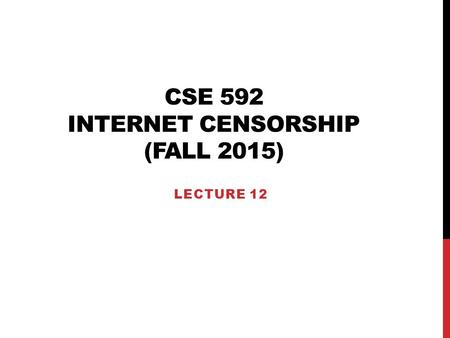 CSE 592 INTERNET CENSORSHIP (FALL 2015) LECTURE 12.