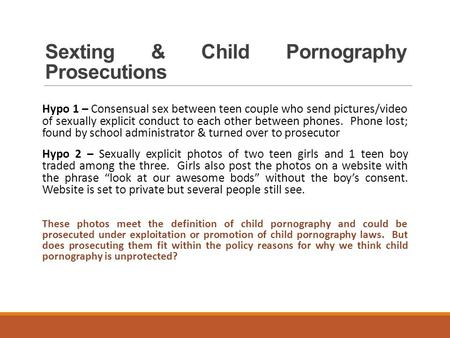 Sexting & Child Pornography Prosecutions Hypo 1 – Consensual sex between teen couple who send pictures/video of sexually explicit conduct to each other.
