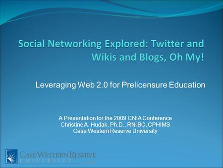 Leveraging Web 2.0 for Prelicensure Education A Presentation for the 2009 CNIA Conference Christine A. Hudak, Ph.D., RN-BC, CPHIMS Case Western Reserve.