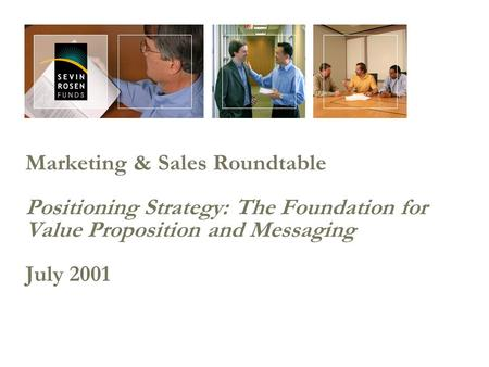 Marketing & Sales Roundtable Positioning Strategy: The Foundation for Value Proposition and Messaging July 2001.