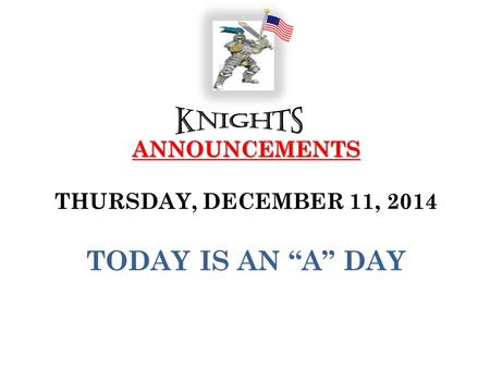 "ANNOUNCEMENTS ANNOUNCEMENTS THURSDAY, DECEMBER 11, 2014 TODAY IS AN ""A"" DAY."