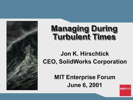 Managing During Turbulent Times Jon K. Hirschtick CEO, SolidWorks Corporation MIT Enterprise Forum June 6, 2001.