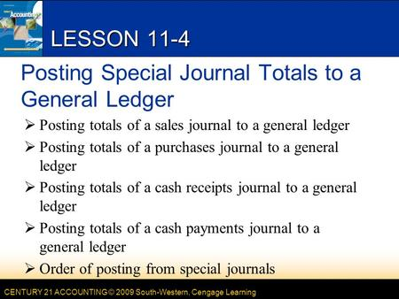 CENTURY 21 ACCOUNTING © 2009 South-Western, Cengage Learning LESSON 11-4 Posting Special Journal Totals to a General Ledger  Posting totals of a sales.