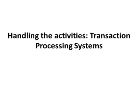 Handling the activities: Transaction Processing Systems.