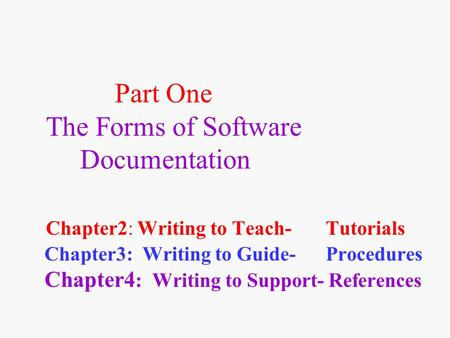 Part One The Forms of Software Documentation Chapter2: Writing to Teach- Tutorials Chapter3: Writing to Guide- Procedures Chapter4 : Writing to Support-