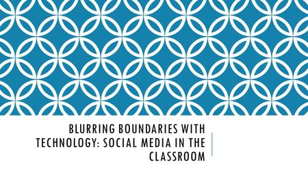 BLURRING BOUNDARIES WITH TECHNOLOGY: SOCIAL MEDIA IN THE CLASSROOM.