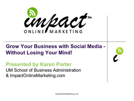 Presented by Karen Porter UM School of Business Administration & ImpactOnlineMarketing.com Grow Your Business with Social Media - Without Losing Your Mind!