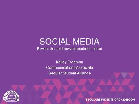 SOCIAL MEDIA Beware the text-heavy presentation ahead Kelley Freeman Communications Associate Secular Student Alliance.