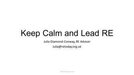 Keep Calm and Lead RE Julia Diamond-Conway, RE Adviser © RE Today Services.