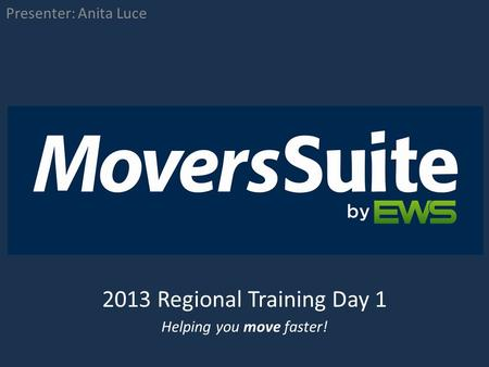 2013 Regional Training Day 1 Presenter: Anita Luce Helping you move faster!