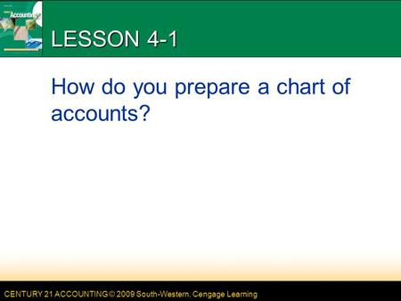 CENTURY 21 ACCOUNTING © 2009 South-Western, Cengage Learning LESSON 4-1 How do you prepare a chart of accounts?