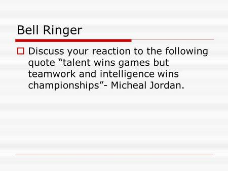"Bell Ringer  Discuss your reaction to the following quote ""talent wins games but teamwork and intelligence wins championships""- Micheal Jordan."