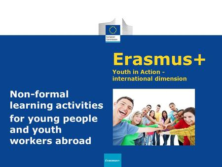 Erasmus+ Youth in Action - international dimension Non-formal learning activities for young people and youth workers abroad Erasmus+