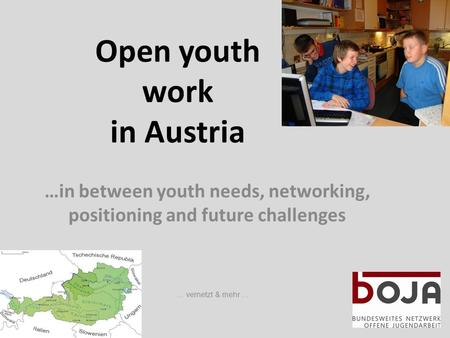 Open youth work in Austria …in between youth needs, networking, positioning and future challenges … vernetzt & mehr …