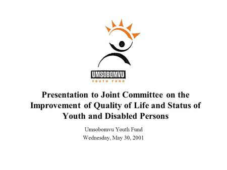 Presentation to Joint Committee on the Improvement of Quality of Life and Status of Youth and Disabled Persons Umsobomvu Youth Fund Wednesday, May 30,