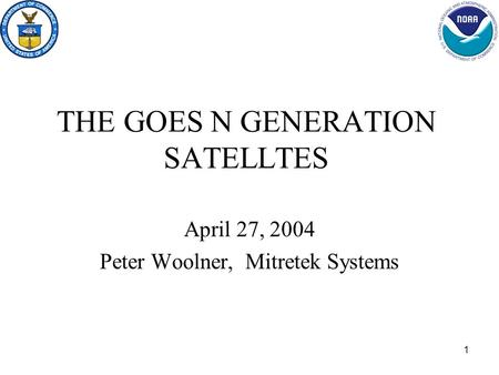 1 THE GOES N GENERATION SATELLTES April 27, 2004 Peter Woolner, Mitretek Systems.