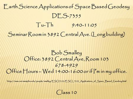 Earth Science Applications of Space Based Geodesy DES-7355 Tu-Th 9:40-11:05 Seminar Room in 3892 Central Ave. (Long building) Bob Smalley Office: 3892.
