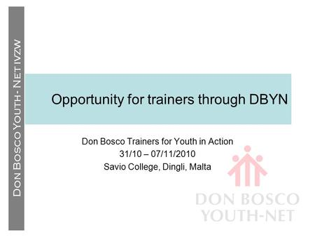 Don Bosco Youth - Net IVZW Opportunity for trainers through DBYN Don Bosco Trainers for Youth in Action 31/10 – 07/11/2010 Savio College, Dingli, Malta.