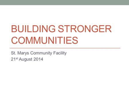 BUILDING STRONGER COMMUNITIES St. Marys Community Facility 21 st August 2014.