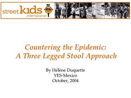 Countering the Epidemic: A Three Legged Stool Approach By Hélène Duquette YES-Mexico October, 2004.