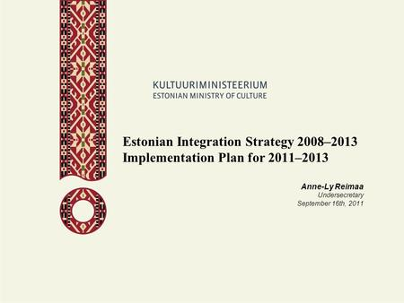 Estonian Integration Strategy 2008–2013 Implementation Plan for 2011–2013 Anne-Ly Reimaa Undersecretary September 16th, 2011.