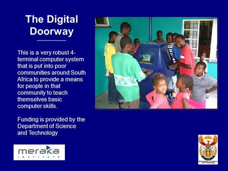 The Digital Doorway ----------------- This is a very robust 4- terminal computer system that is put into poor communities around South Africa to provide.