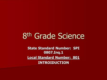 8 th Grade Science State Standard Number: SPI 0807.Inq.1 Local Standard Number: 801 INTROIDUCTION.