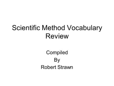 Scientific Method Vocabulary Review Compiled By Robert Strawn.
