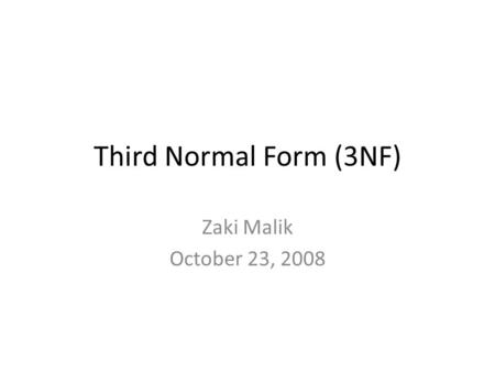 Third Normal Form (3NF) Zaki Malik October 23, 2008.