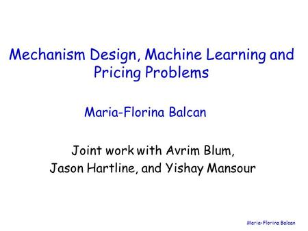 Maria-Florina Balcan Mechanism Design, Machine Learning and Pricing Problems Maria-Florina Balcan Joint work with Avrim Blum, Jason Hartline, and Yishay.