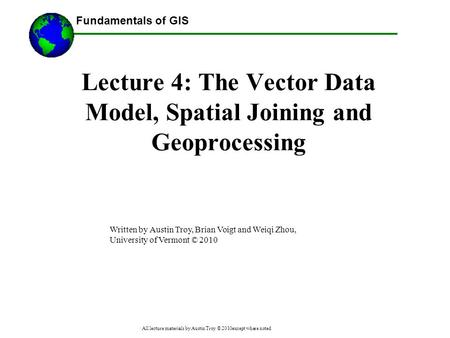 Fundamentals of GIS All lecture materials by Austin Troy © 2010except where noted Lecture 4: The Vector Data Model, Spatial Joining and Geoprocessing Written.