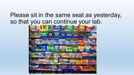 Please sit in the same seat as yesterday, so that you can continue your lab.